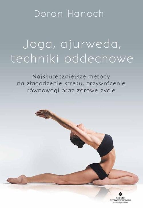 okładka Joga, ajurweda, techniki oddechowe Najskuteczniejsze metody na złagodzenie stresu, przywrócenie równowagi oraz zdrowe życie, Książka   Doron Hanoch