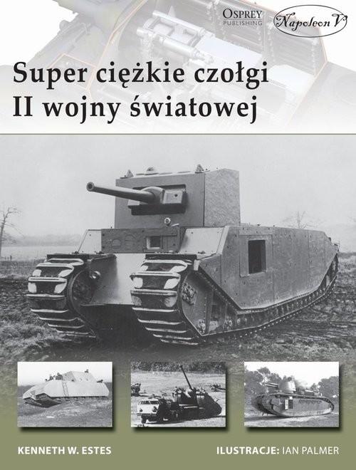 okładka Superciężkie czołgi II wojny światowej, Książka   Kenneth W. Estes
