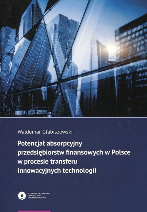 okładka Potencjał absorpcyjny przedsiębiorstw finansowych w Polsce w procesie transferu innowacyjnych technologii, Książka   Glabiszewski Waldemar