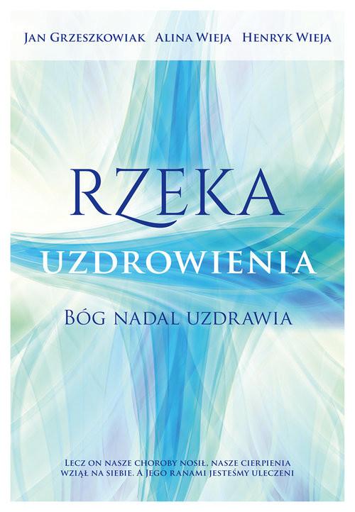 okładka Rzeka uzdrowienia Bóg nadal uzdrawia, Książka | Jan Grzeszkowiak, Alina  Wieja, Henryk  Wieja