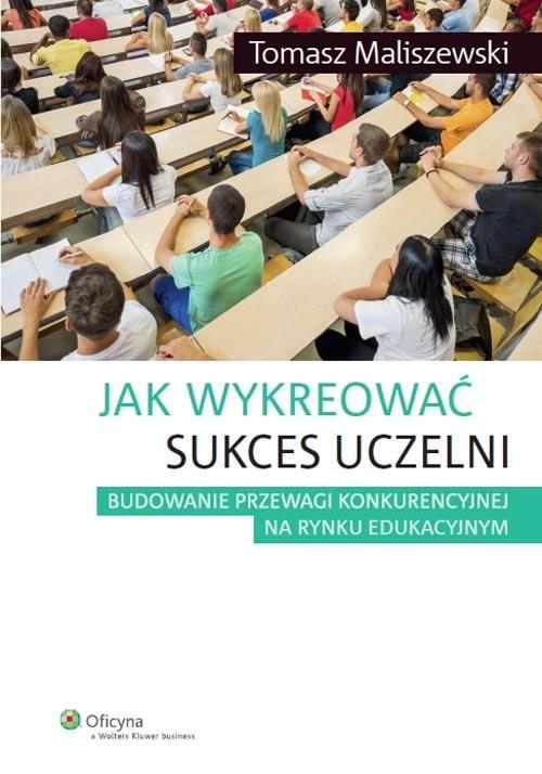 okładka Jak wykreować sukces uczelni Budowanie przewagi konkurencyjnej na rynku edukacyjnym, Książka | Maliszewski Tomasz