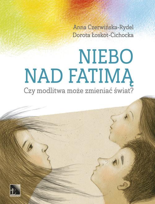 okładka Niebo nad Fatimą Czy modlitwa może zmieniać świat?, Książka | Rydel Anna Czerwińska-, Dorot Łoskot-Cichocka