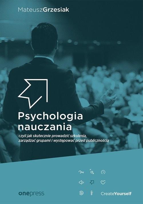 okładka Psychologia nauczania czyli jak skutecznie prowadzić szkolenia, zarządzać grupami i występować przed, Książka   Grzesiak Mateusz