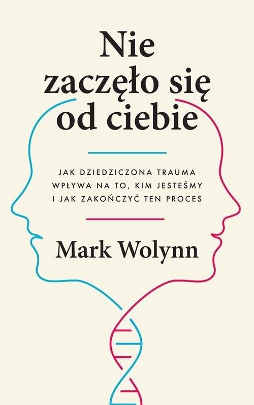 okładka Nie zaczęło się od ciebie. Jak dziedziczona trauma wpływa na to, kim jesteśmy i jak zakończyć ten proces, Książka   Mark Wolynn