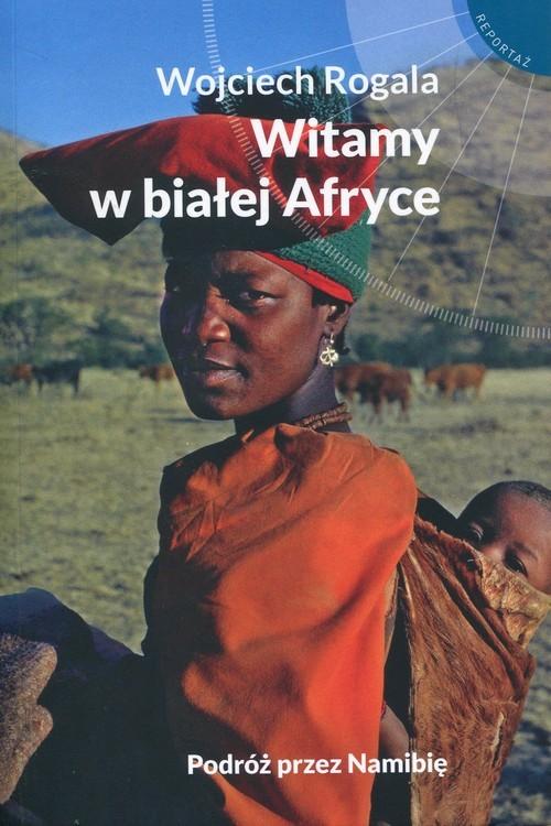 okładka Witamy w białej Afryce Podróż przez Namibię, Książka | Wojciech  Rogala