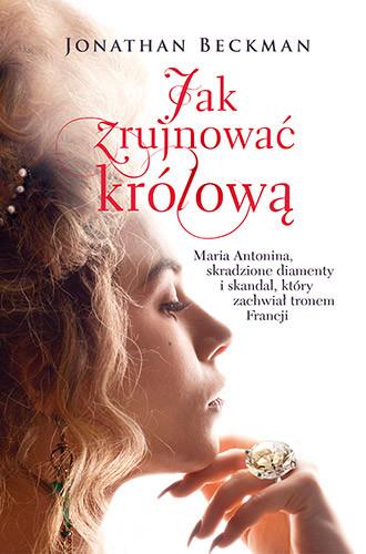 okładka Jak zrujnować królową. Maria Antonina, skradzione diamenty i skandal, który zachwiał tronem Francji, Książka | Beckman Jonathan