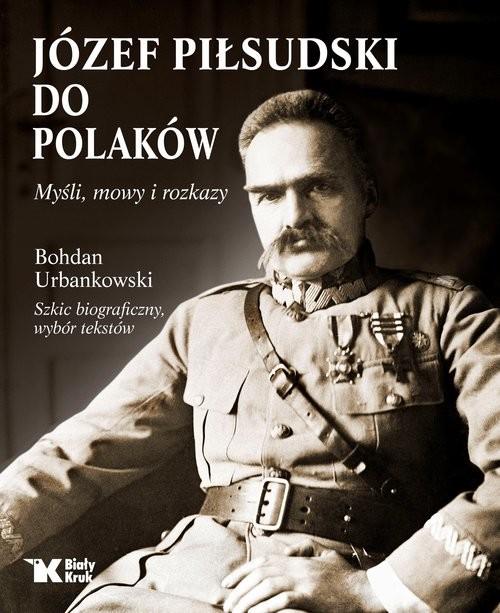okładka Do Polaków Myśli mowy i rozkazy, Książka   Bogdan Urbankowski, Józef Piłsudski