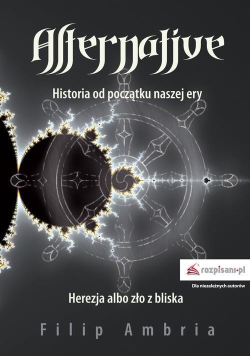 okładka Alternative Historia od początku naszej ery. Herezja albo zło z bliska, Książka   Ambria Filip