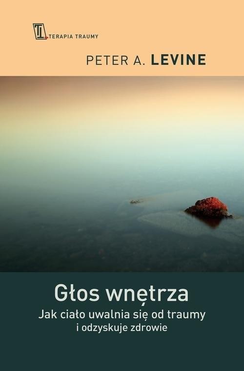 okładka Głos wnętrza Jak ciało uwalnia się od traumy i odzyskuje zdrowie, Książka   Peter A. Levine
