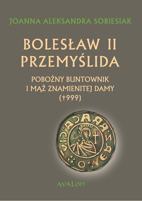 okładka Bolesław II Przemyślida Pobożny buntownik i mąż znamienitej damy (+999), Książka   Joanna Aleksandra Sobiesiak