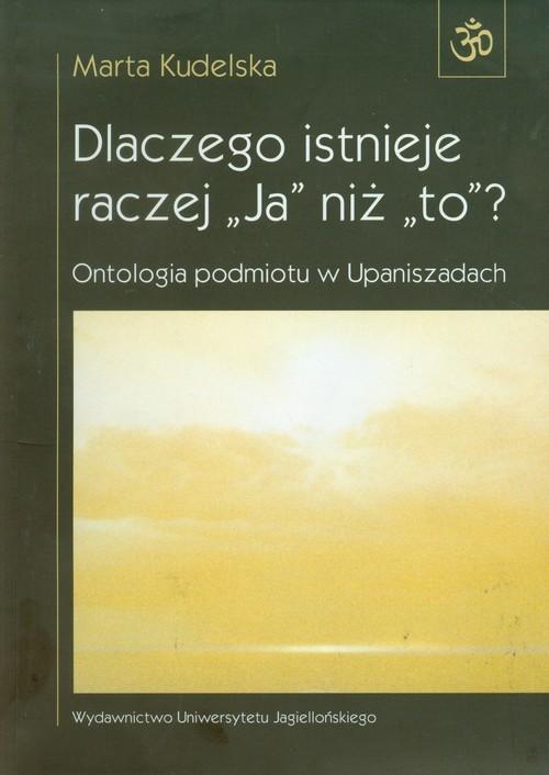 okładka Dlaczego istnieje raczej Ja niż to Ontologia podmiotu w Upaniszadach, Książka | Kudelska Marta