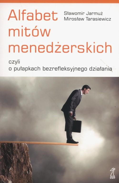 okładka Alfabet mitów menedżerskich czyli o pułapkach bezrefleksyjnego działaniaksiążka |  | Sławomir Jarmuż, Mirosław Tarasiewicz