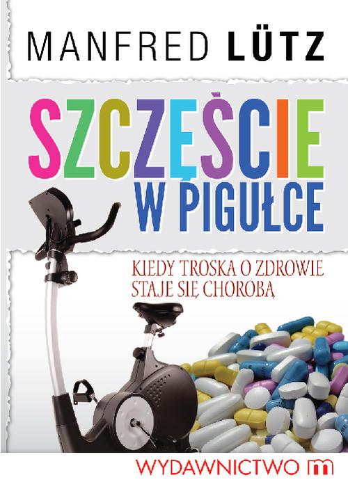 okładka Szczęście w pigułce Kiedy troska o zdrowie staje się chorobą, Książka   Manfred Lütz