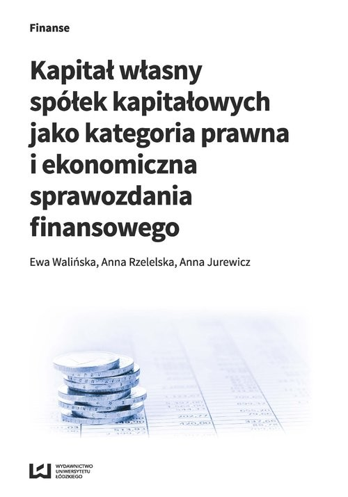 okładka Kapitał własny spółek kapitałowych jako kategoria prawna i ekonomiczna sprawozdania finansowego, Książka | Ewa Walińska, Anna Rzetelska, Anna Jurewicz
