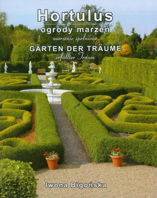 okładka Hortulus Ogrody Marzeń Marzenie Spełnione Garten der Traume erfullter Traum, Książka   Bigońska Iwona