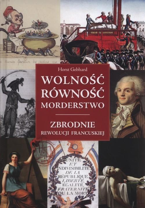 okładka Wolność równość morderstwo Zbrodnie Rewolucji Francuskiej, Książka | Gebhard Horst