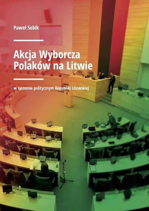 okładka Akcja Wyborcza Polaków na Litwie w systemie politycznym Republiki Litewskiej, Książka   Sobik Paweł