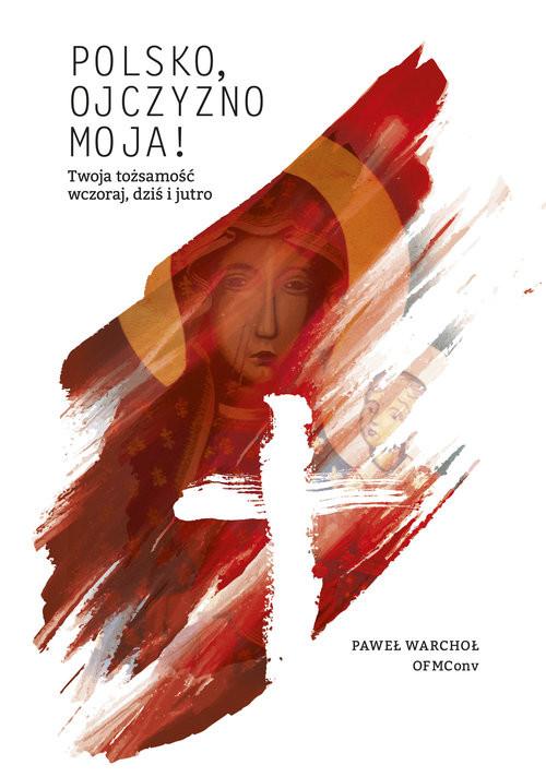 okładka Polsko, Ojczyzno moja! Twoja tożsamość wczoraj, dziś i jutro, Książka | Warchoł Paweł