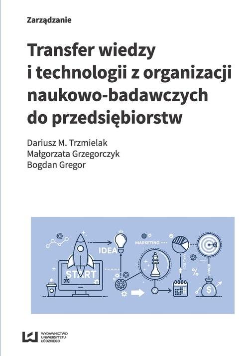 okładka Transfer wiedzy i technologii z organizacji naukowo-badawczych do przedsiębiorstw, Książka   Dariusz M. Trzmielak, Małgorzata Grzegorczyk, Praca Zbiorowa