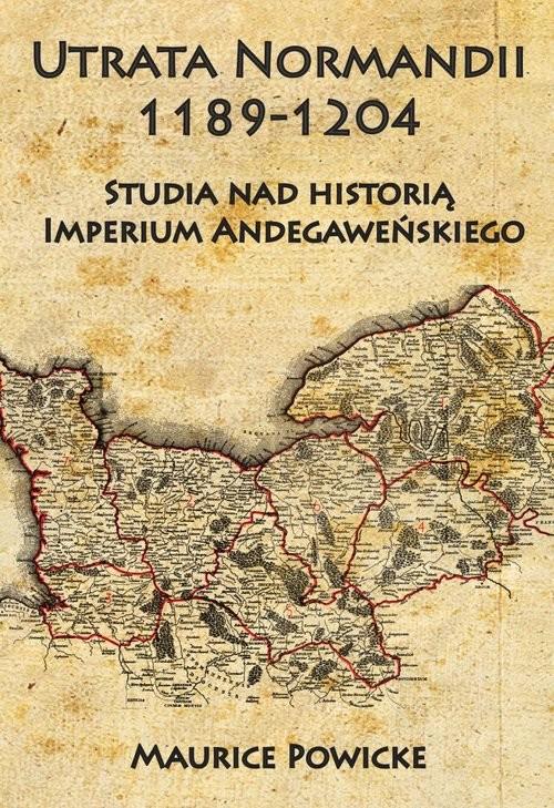 okładka Utrata Normandii 1189-1204 Studia nad historią Imperium Andegaweńskiego, Książka | Powicke Maurice