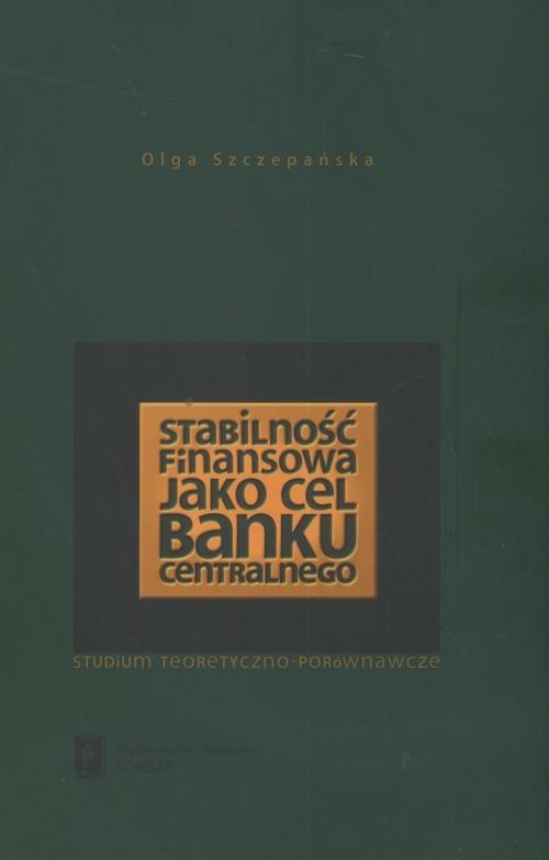 okładka Stabilność finasowa jako cel banku centralnego Studium teoretyczno - porównawcze, Książka | Szczepańska Olga