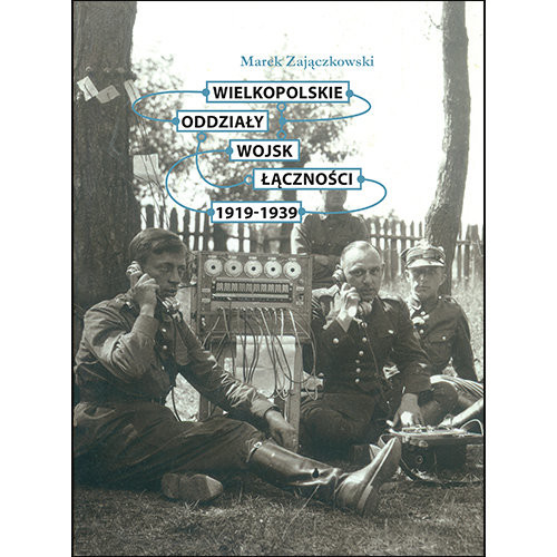 okładka Wielkopolskie oddziały wojsk łączności 1919-1939, Książka   Zajączkowski Marek