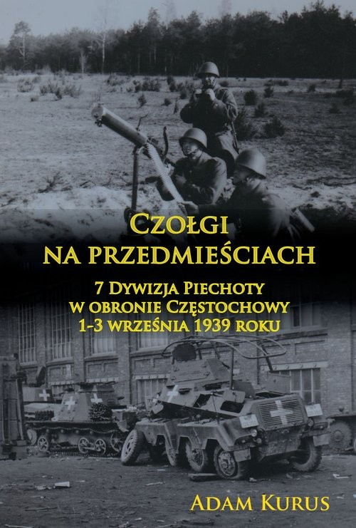 okładka Czołgi na przedmieściach 7 Dywizja Piechoty w obronie Częstochowy 1-3 września 1939 roku, Książka |