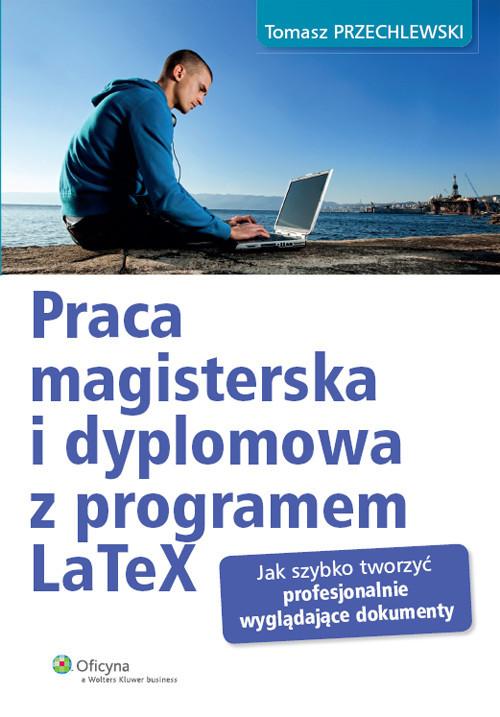 okładka Praca magisterska i dyplomowa z programem LaTeX Jak szybko tworzyć profesjonalnie wyglądające dokumenty, Książka | Przechlewski Tomasz
