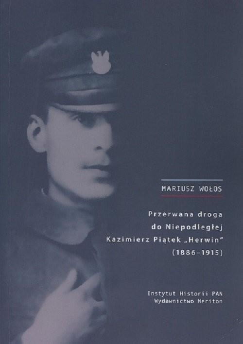 okładka Przerwana droga do Niepodległej Kazimierz Piątek Herwin 1886-1915, Książka | Wołos Mariusz