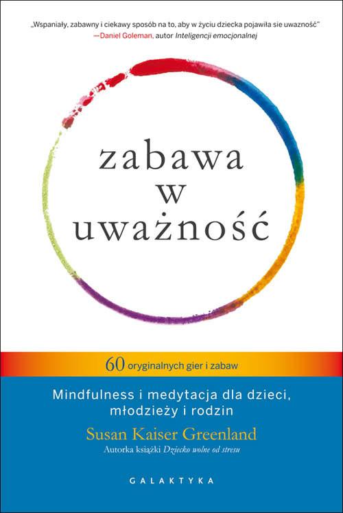 okładka Zabawa w uważność 60 oryginalnych gier i zabaw Mindfulness i medytacja dla dzieci, młodzieży i rodzin.książka |  | Kaiser Susan Greenland