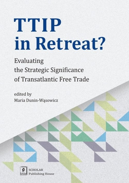 okładka TTIP in Retreat? Evaluating the Strategic Significance of Transatlantic Free Tradeksiążka |  | Dunin-Wąsowicz Maria