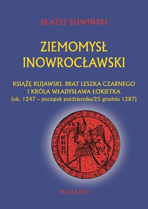 okładka Ziemomysł Inowrocławski książę kujawski. Brat Leszka Czarnego i króla Władysława Łokietka, Książka | Błażej Śliwiński