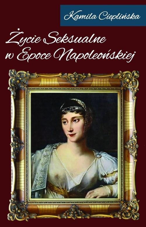 okładka Życie seksualne w epoce napoleońskiej, Książka   Cieplińska Kamila