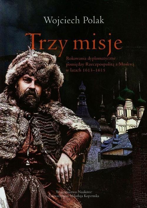 okładka Trzy misje Rokowania dyplomatyczne pomiędzy Rzeczpospolitą a Moskwą w latach 1613-1615, Książka | Polak Wojciech