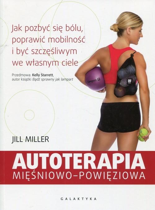 okładka Autoterapia mięśniowo-powięziowa Jak pozbyć się bólu, poprawić mobilność i być szczęśliwym we własnym ciele, Książka | Miller Jill
