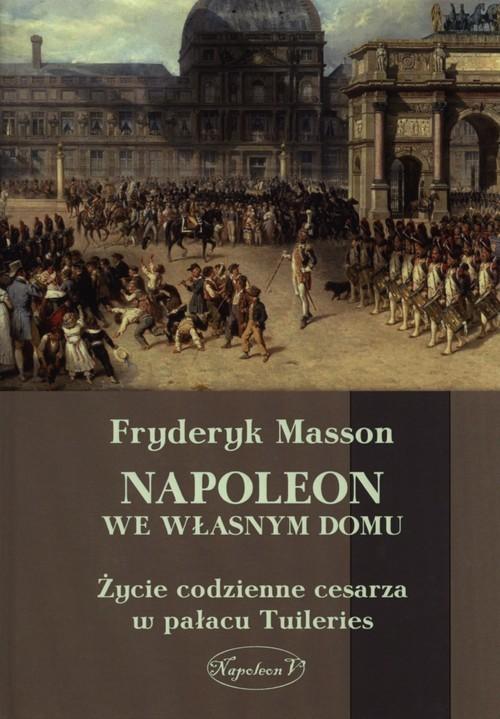 okładka Napoleon we własnym domu Życie codzienne cesarza w pałacu w Tuileries, Książka | Masson Fryderyk