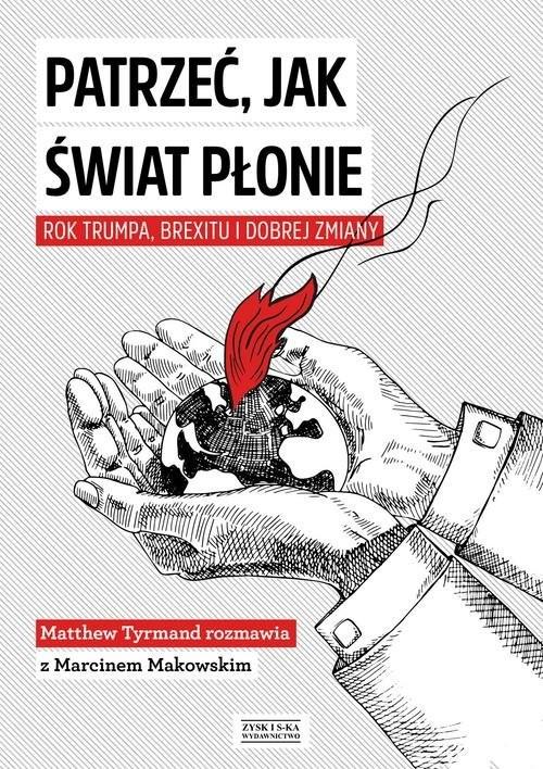 okładka Patrzeć, jak świat płonie Rok Trumpa, Brexitu i Dobrej Zmiany Marcin Makowski w rozmowie z Matthew Tyrmandem, Książka | Marcin Makowski