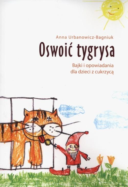 okładka Oswoić tygrysa Bajki i opowiadania dla dzieci z cukrzycą, Książka | Urbanowicz-Bagniuk Anna