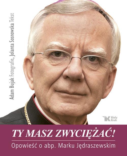 okładka Ty masz zwyciężać! Opowieść o abp. Marku Jędraszewskim, Książka | Adam Bujak, Jolanta Sosnowska