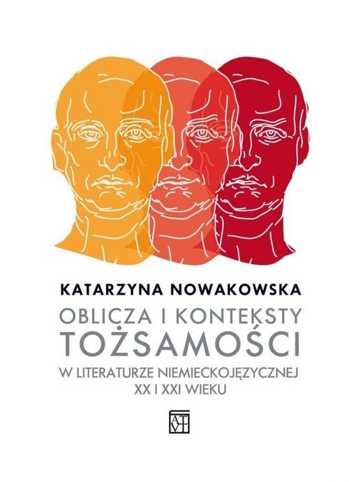 okładka Oblicza i konteksty tożsamości w literaturze niemieckojęzycznej XX i XXI wieku, Książka | Nowakowska Katarzyna