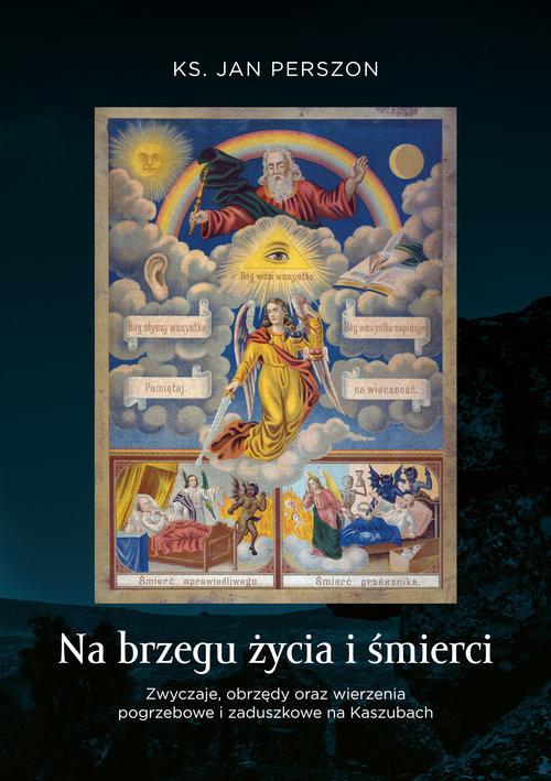 okładka Na brzegu życia i śmierci Zwyczaje, obrzędy oraz wierzenia pogrzebowe i zaduszkowe na Kaszubach, Książka | Perszon Jan