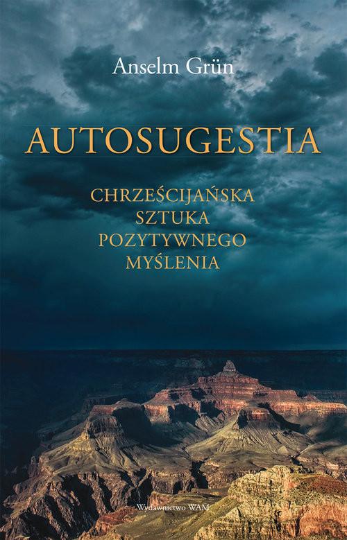 okładka Autosugestia Chrześcijańska sztuka pozytywnego myślenia, Książka   Grun Anselm