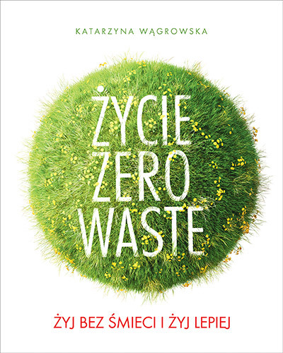 okładka Życie Zero Waste. Żyj bez śmieci i żyj lepiej, Książka | Wągrowska Katarzyna