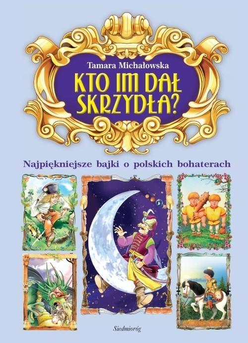 okładka Kto im dał skrzydła? Najpiękniejsze bajki o polskich bohaterach, Książka | Tamara Michałowska
