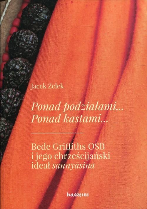 okładka Ponad podziałami Ponad kastami Bede Griffiths OSB i jego chrześcijański ideał sannyasina, Książka   Zelek Jacek