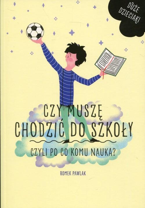 okładka Czy muszę chodzić do szkoły Czyli po co komu nauka?, Książka   Pawlak Romek