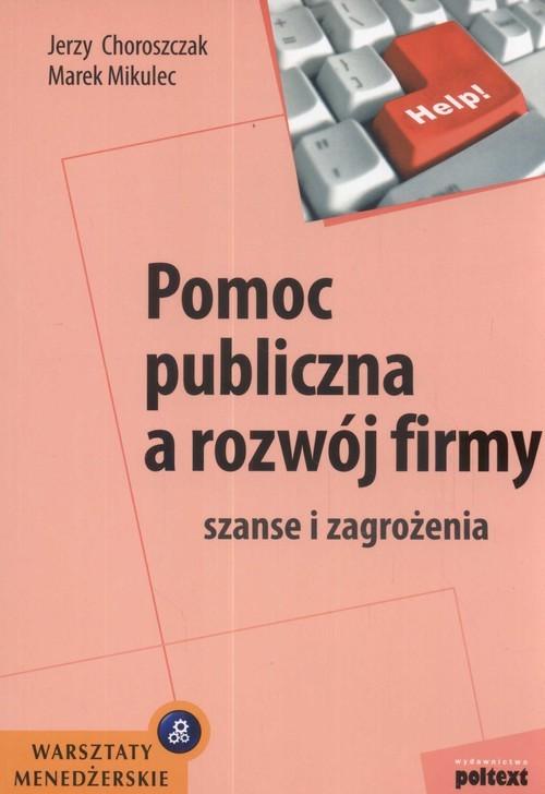 okładka Pomoc publiczna a rozwój firmy szanse i zagrożenia, Książka   Jerzy Choroszczak, Marek Mikulec