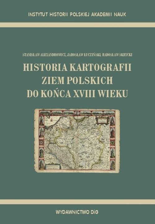 okładka Historia kartografii ziem polskich do końca XVIII wieku, Książka | Stanisław Alexandrowicz, Jarosław Łuczyński, Praca Zbiorowa