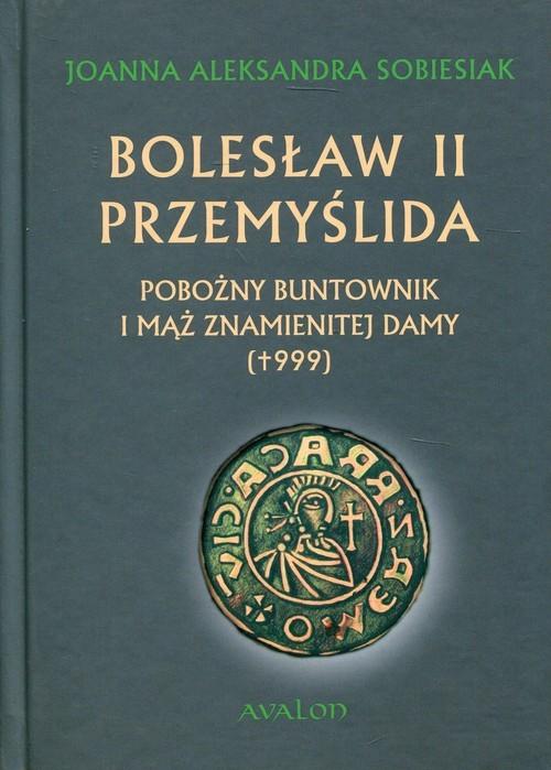 okładka Bolesław II Przemyślida Pobożny buntownik i mąż znamienitej damy (+999), Książka | Joanna Aleksandra Sobiesiak