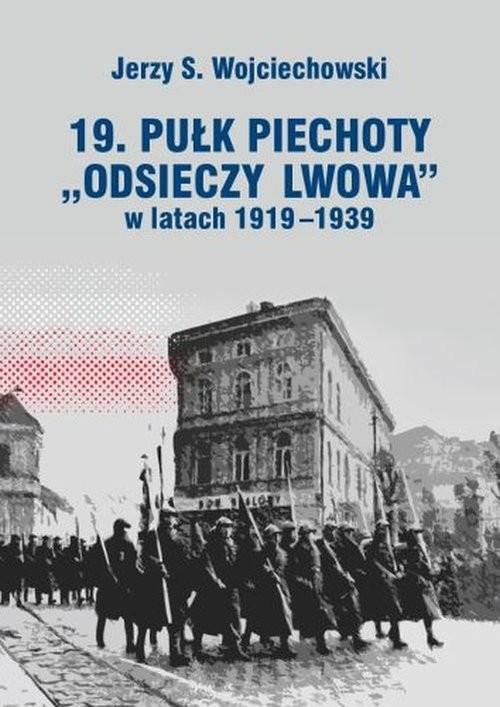 okładka 19. Pułk Piechoty Odsieczy Lwowa w latach 1919-1339, Książka   Jerzy S. Wojciechowski